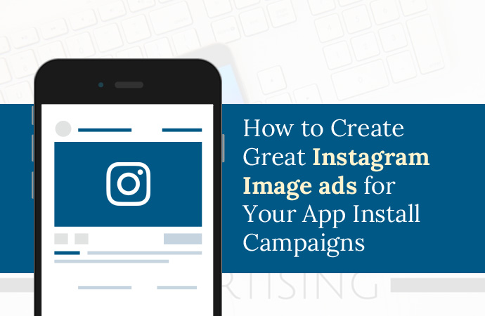 How To Create Great Instagram Image Ads For Your App Install Campaigns